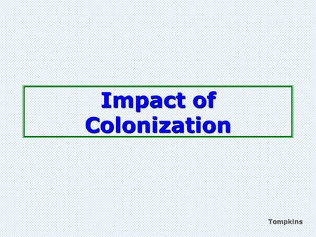 Tompkins Impact of Colonization. colonialism Process of a country claiming and ruling land (colonies) Tompkins MINE!