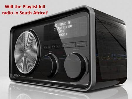 Will the Playlist kill radio in South Africa?. Contents The Playlist The Market Choice Radio Integration Conclusion.