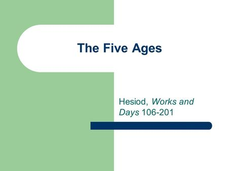 The Five Ages Hesiod, Works and Days 106-201. The Five Ages Gold Silver Bronze Heroes Iron.