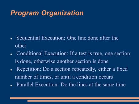 Program Organization Sequential Execution: One line done after the other Conditional Execution: If a test is true, one section is done, otherwise another.