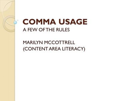 COMMA USAGE A FEW OF THE RULES MARILYN MCCOTTRELL (CONTENT AREA LITERACY)