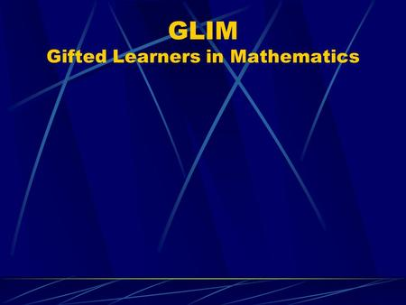 GLIM Gifted Learners in Mathematics The Maths Enrichmenmt Program Runs for one period per week. Students are withdrawn from normal classes.