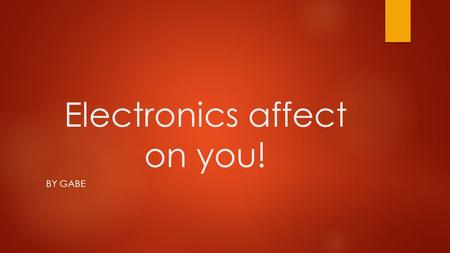 Electronics affect on you! BY GABE. The good and bad effects… Electronics can have good and bad effects. Here are quite a few of them. The good effects: