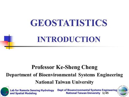 Lab for Remote Sensing Hydrology and Spatial Modeling Dept of Bioenvironmental Systems Engineering National Taiwan University 1/45 GEOSTATISTICS INTRODUCTION.