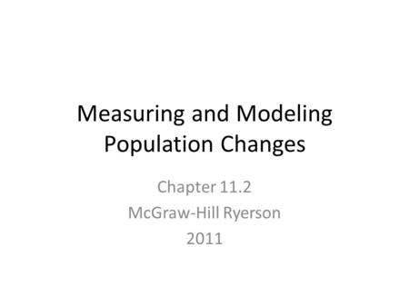 Measuring and Modeling Population Changes Chapter 11.2 McGraw-Hill Ryerson 2011.
