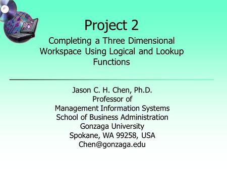 Project 2 Completing a Three Dimensional Workspace Using Logical and Lookup Functions Jason C. H. Chen, Ph.D. Professor of Management Information Systems.
