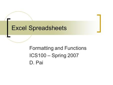 Excel Spreadsheets Formatting and Functions ICS100 – Spring 2007 D. Pai.