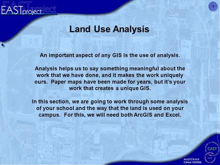 ArcGIS 9 ch 6 Edited 10/28/05 1 Land Use Analysis An important aspect of any GIS is the use of analysis. Analysis helps us to say something meaningful.