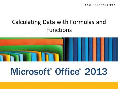 Microsoft Office 2013 ®® Calculating Data with Formulas and Functions.