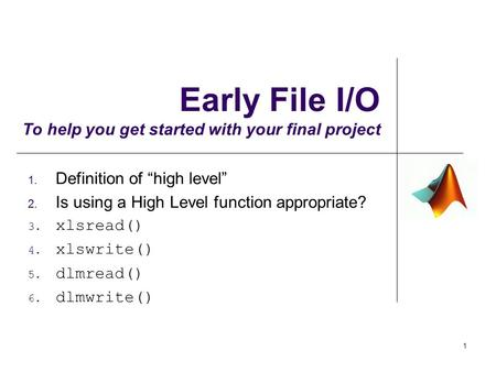 "Early File I/O To help you get started with your final project 1. Definition of ""high level"" 2. Is using a High Level function appropriate? 3. xlsread()"