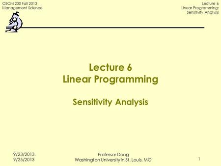 OSCM 230 Fall 2013 Management Science Lecture 6 Linear Programming: Sensitivity Analysis 9/23/2013, 9/25/2013 1 Lecture 6 Linear Programming Sensitivity.