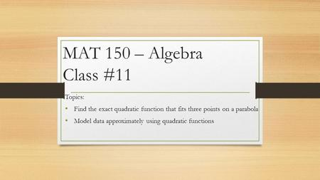MAT 150 – Algebra Class #11 Topics: Find the exact quadratic function that fits three points on a parabola Model data approximately using quadratic functions.
