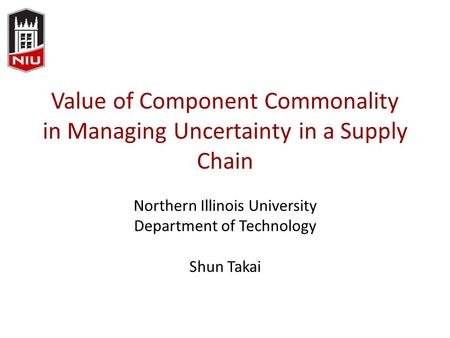 Value of Component Commonality in Managing Uncertainty in a Supply Chain Northern Illinois University Department of Technology Shun Takai.