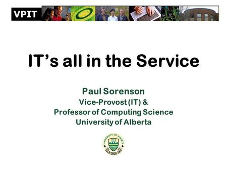 VPIT IT's all in the Service Paul Sorenson Vice-Provost (IT) & Professor of Computing Science University of Alberta.