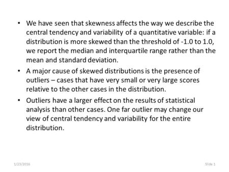 1/23/2016Slide 1 We have seen that skewness affects the way we describe the central tendency and variability of a quantitative variable: if a distribution.