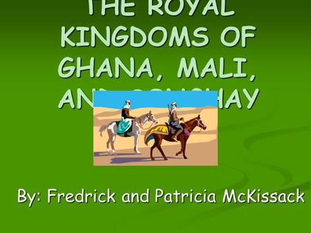 THE ROYAL KINGDOMS OF GHANA, MALI, AND SONGHAY By: Fredrick and Patricia McKissack.