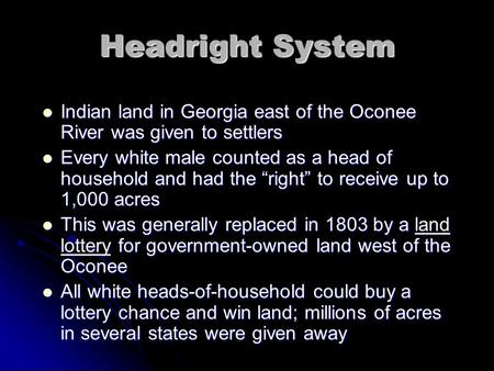 Headright System Indian land in Georgia east of the Oconee River was given to settlers Indian land in Georgia east of the Oconee River was given to settlers.