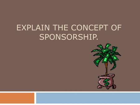 EXPLAIN THE CONCEPT OF SPONSORSHIP.. Sponsor  A business, person or organization that finances a sports or entertainment entity.