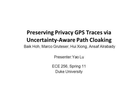 Preserving Privacy GPS Traces via Uncertainty-Aware Path Cloaking Baik Hoh, Marco Gruteser, Hui Xiong, Ansaf Alrabady Presenter:Yao Lu ECE 256, Spring.