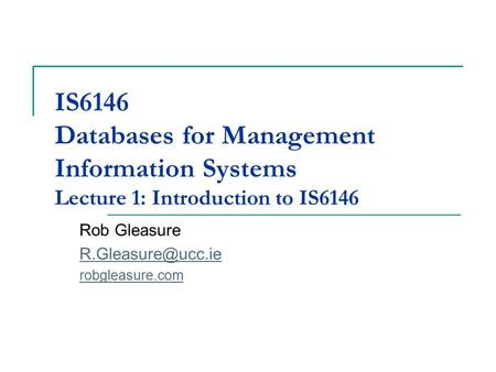IS6146 Databases for Management Information Systems Lecture 1: Introduction to IS6146 Rob Gleasure robgleasure.com.