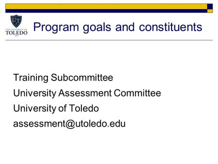 Program goals and constituents Training Subcommittee University Assessment Committee University of Toledo