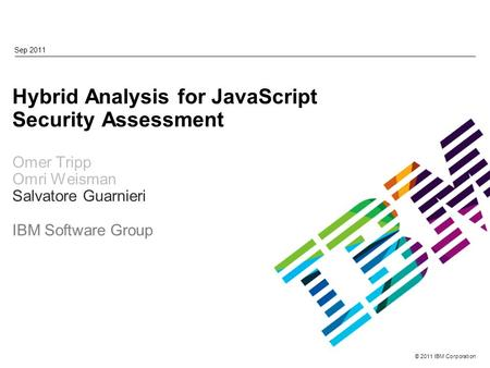 © 2011 IBM Corporation Hybrid Analysis for JavaScript Security Assessment Omer Tripp Omri Weisman Salvatore Guarnieri IBM Software Group Sep 2011.