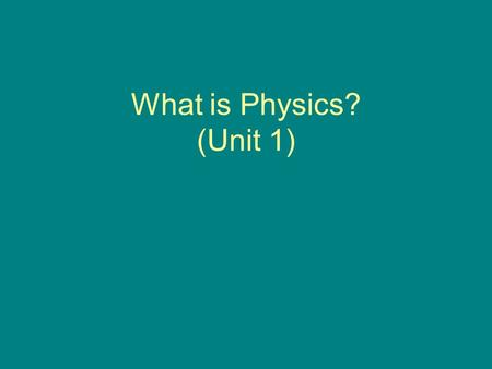 What is Physics? (Unit 1). Physics -Is the branch of science that studies of the physical world,
