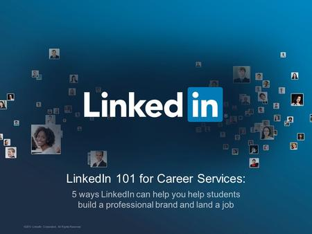 LinkedIn 101 for Career Services: 5 ways LinkedIn can help you help students build a professional brand and land a job ©2013 LinkedIn Corporation. All.