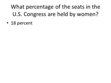 What percentage of the seats in the U.S. Congress are held by women? 18 percent.