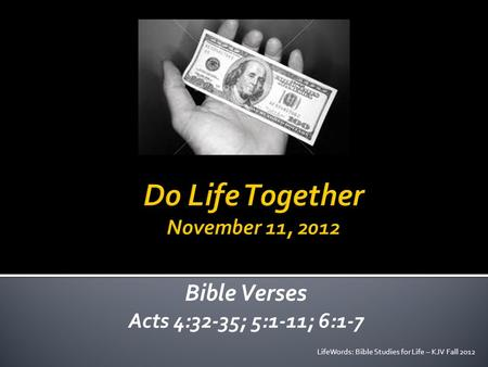 Bible Verses Acts 4:32-35; 5:1-11; 6:1-7 LifeWords: Bible Studies for Life – KJV Fall 2012.