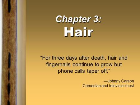 "Chapter 3: Hair ""For three days after death, hair and fingernails continue to grow but phone calls taper off."" —Johnny Carson Comedian and television host."