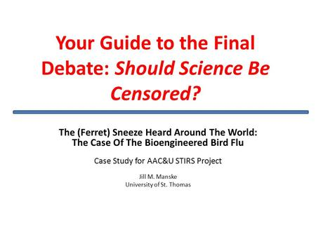 Your Guide to the Final Debate: Should Science Be Censored? The (Ferret) Sneeze Heard Around The World: The Case Of The Bioengineered Bird Flu Case Study.