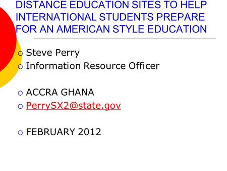 DISTANCE EDUCATION SITES TO HELP INTERNATIONAL STUDENTS PREPARE FOR AN AMERICAN STYLE EDUCATION  Steve Perry  Information Resource Officer  ACCRA GHANA.