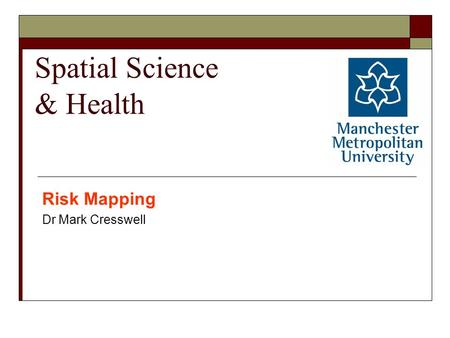 Spatial Science & Health Risk Mapping Dr Mark Cresswell.