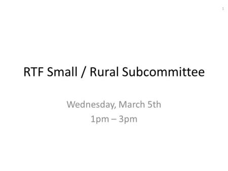 RTF Small / Rural Subcommittee Wednesday, March 5th 1pm – 3pm 1.