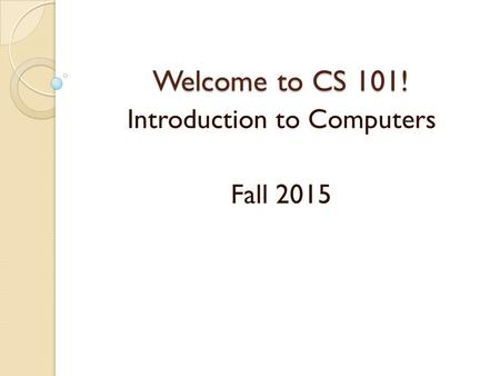 Welcome to CS 101! Introduction to Computers Fall 2015.