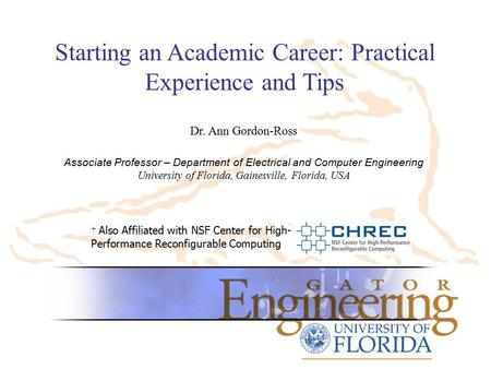Starting an Academic Career: Practical Experience and Tips + Also Affiliated with NSF Center for High- Performance Reconfigurable Computing Dr. Ann Gordon-Ross.