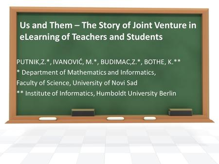 Us and Them – The Story of Joint Venture in eLearning of Teachers and Students PUTNIK,Z.*, IVANOVIĆ, M.*, BUDIMAC,Z.*, BOTHE, K.** * Department of Mathematics.