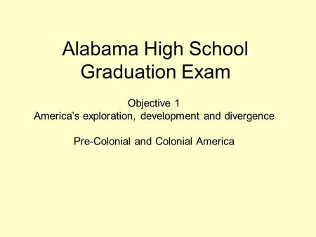Alabama High School Graduation Exam Objective 1 America's exploration, development and divergence Pre-Colonial and Colonial America.