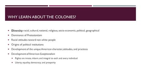 WHY LEARN ABOUT THE COLONIES?  Diversity: racial, cultural, national, religious, socio-economic, political, geographical  Dominance of Protestantism.