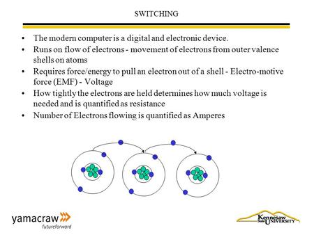 SWITCHING The modern computer is a digital and electronic device. Runs on flow of electrons - movement of electrons from outer valence shells on atoms.