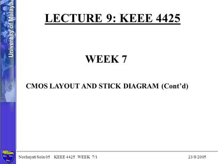 Norhayati Soin 05 KEEE 4425 WEEK 7/1 23/8/2005 LECTURE 9: KEEE 4425 WEEK 7 CMOS LAYOUT AND STICK DIAGRAM (Cont'd)