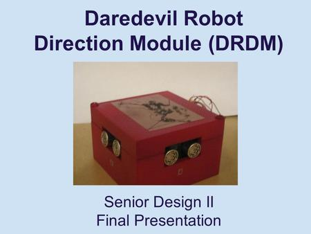 Daredevil Robot Direction Module (DRDM) Senior Design II Final Presentation.