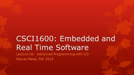 CSCI1600: Embedded and Real Time Software Lecture 16: Advanced Programming with I/O Steven Reiss, Fall 2015.