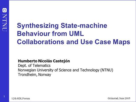 1 Grimstad, June 2005 12th SDL Forum Synthesizing State-machine Behaviour from UML Collaborations and Use Case Maps Humberto Nicolás Castejón Dept. of.