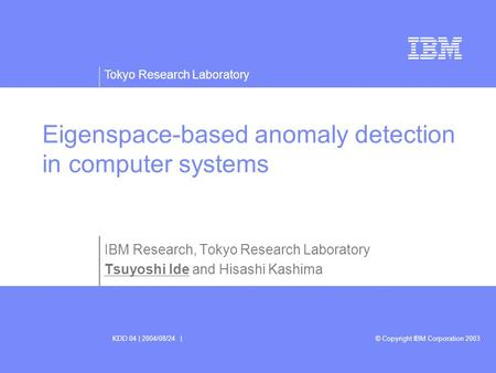 Tokyo Research Laboratory © Copyright IBM Corporation 2003KDD 04 | 2004/08/24 | Eigenspace-based anomaly detection in computer systems IBM Research, Tokyo.