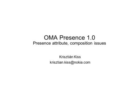 OMA Presence 1.0 Presence attribute, composition issues Krisztián Kiss