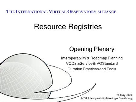 T HE I NTERNATIONAL V IRTUAL O BSERVATORY ALLIANCE 25 May 2009 IVOA Interoperability Meeting -- Strasbourg Resource Registries Opening Plenary Interoperability.