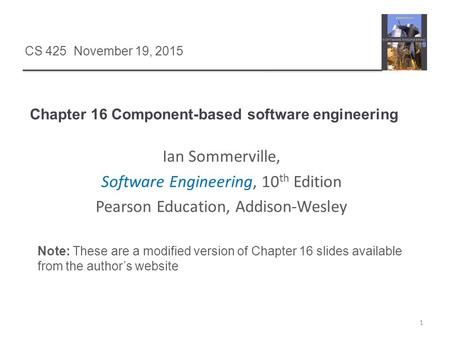 Chapter 16 Component-based software engineering 1 CS 425 November 19, 2015 Ian Sommerville, Software Engineering, 10 th Edition Pearson Education, Addison-Wesley.