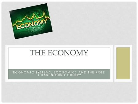 ECONOMIC SYSTEMS, ECONOMICS AND THE ROLE IT HAS IN OUR COUNTRY THE ECONOMY.